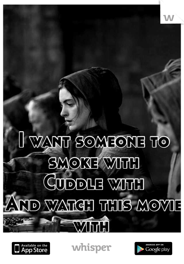 I want someone to smoke with Cuddle with And watch this movie with
