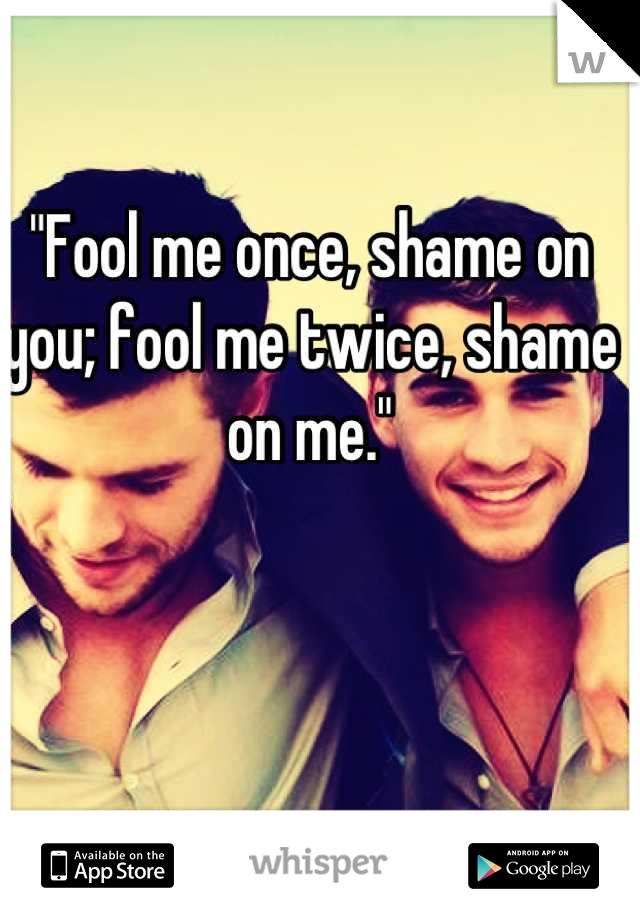 """Fool me once, shame on you; fool me twice, shame on me."""