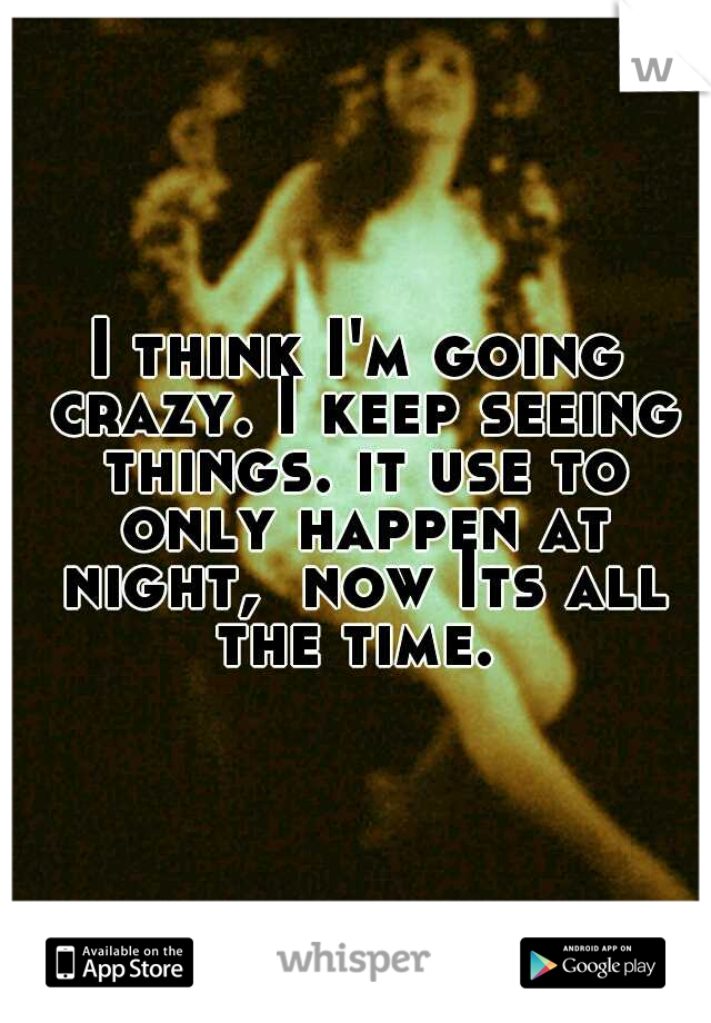 I think I'm going crazy. I keep seeing things. it use to only happen at night,  now Its all the time.