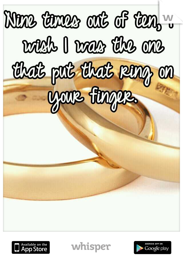 Nine times out of ten, I wish I was the one that put that ring on your finger.