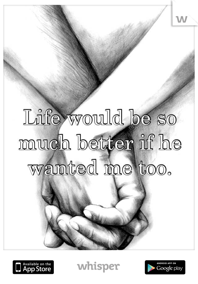Life would be so much better if he wanted me too.
