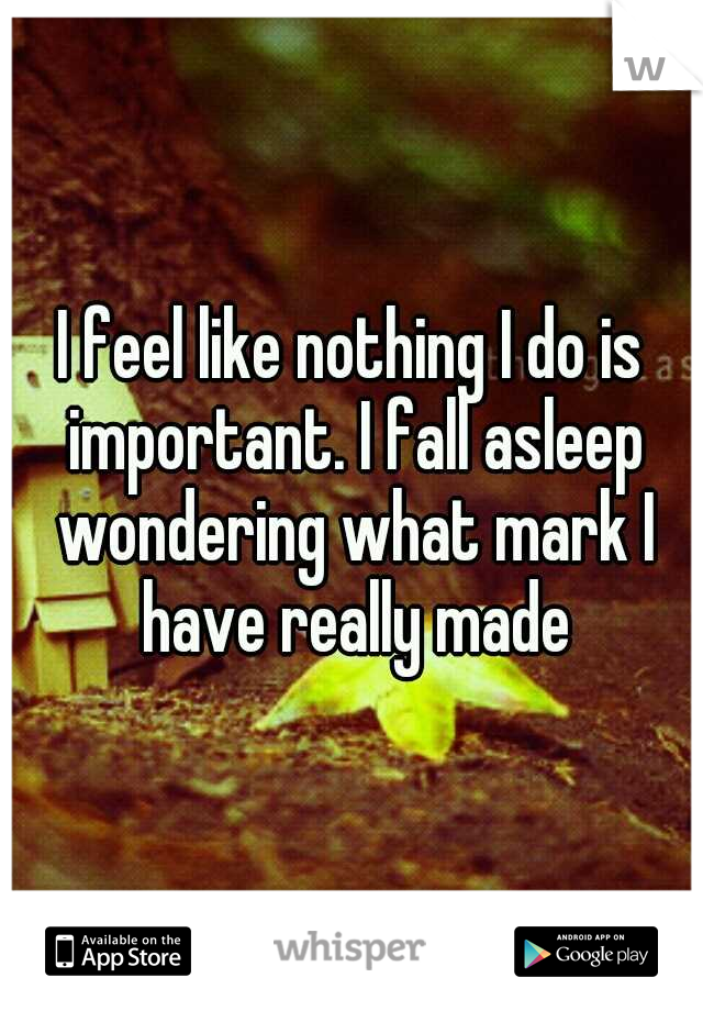 I feel like nothing I do is important. I fall asleep wondering what mark I have really made