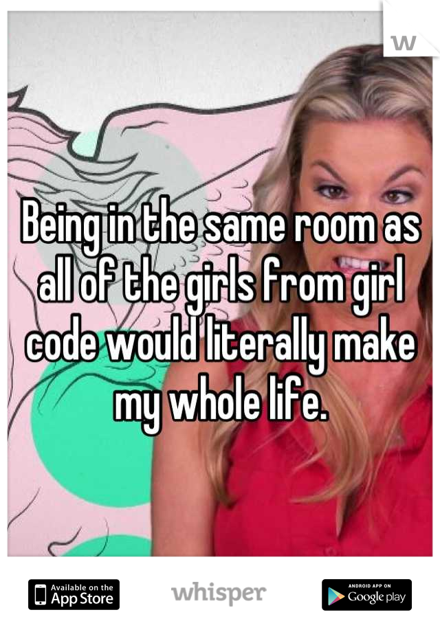 Being in the same room as all of the girls from girl code would literally make my whole life.