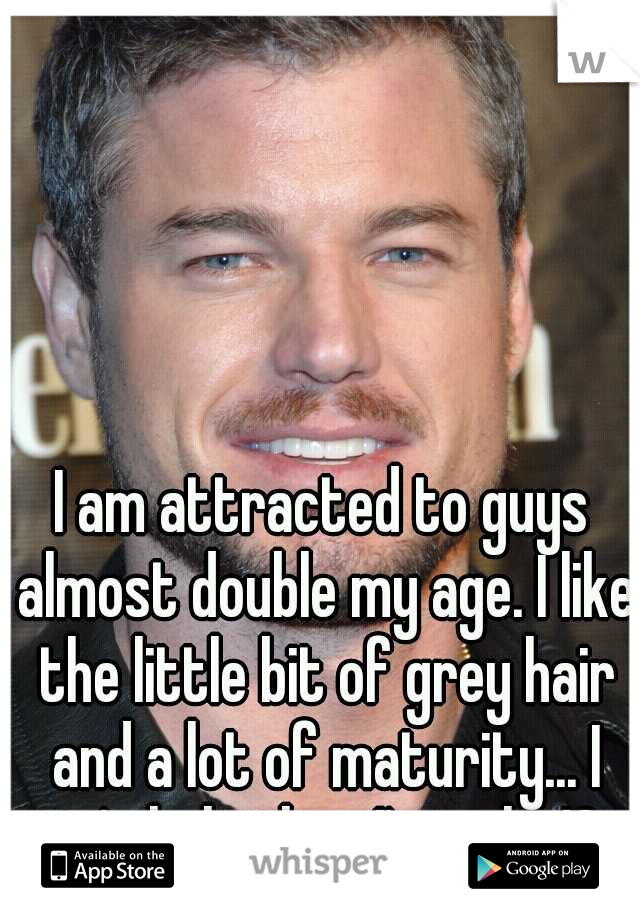 I am attracted to guys almost double my age. I like the little bit of grey hair and a lot of maturity... I can't help that I'm only 19..