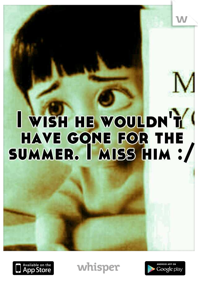 I wish he wouldn't have gone for the summer. I miss him :/