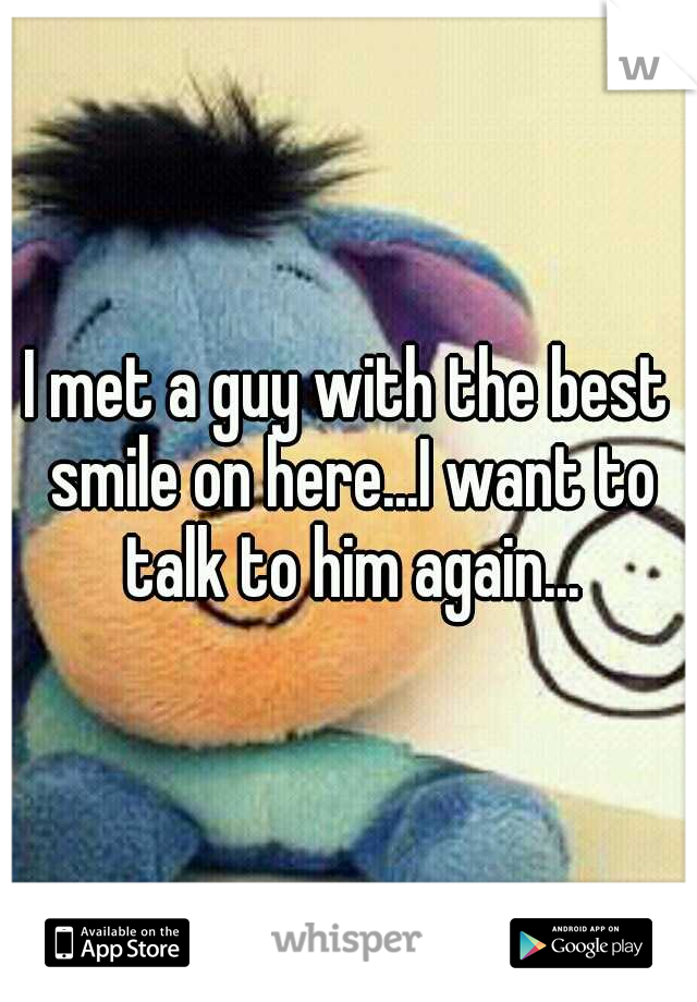 I met a guy with the best smile on here...I want to talk to him again...