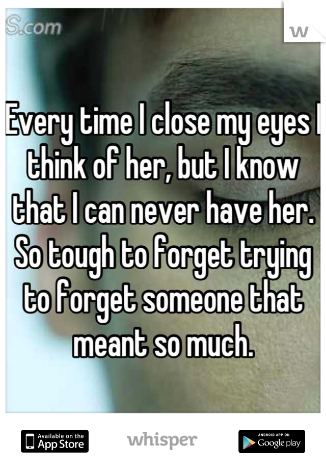 Every time I close my eyes I think of her, but I know that I can never have her. So tough to forget trying to forget someone that meant so much.
