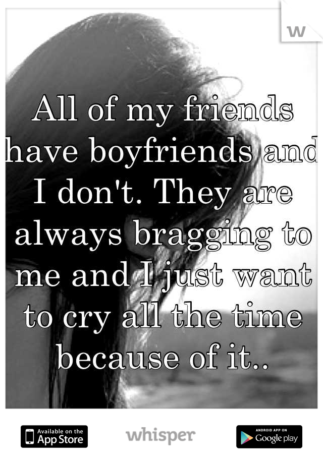 All of my friends have boyfriends and I don't. They are always bragging to me and I just want to cry all the time because of it..