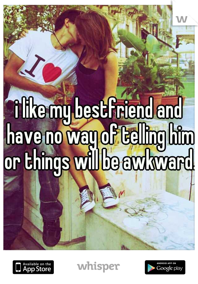 i like my bestfriend and have no way of telling him or things will be awkward.