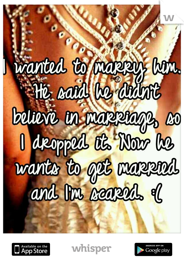 I wanted to marry him. He said he didn't believe in marriage, so I dropped it. Now he wants to get married and I'm scared. :(
