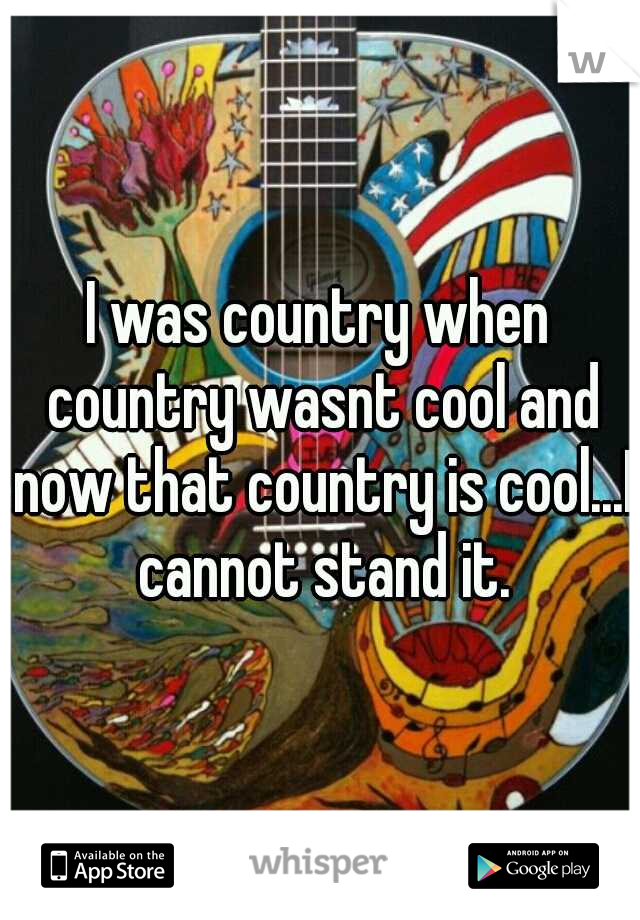 I was country when country wasnt cool and now that country is cool...I cannot stand it.
