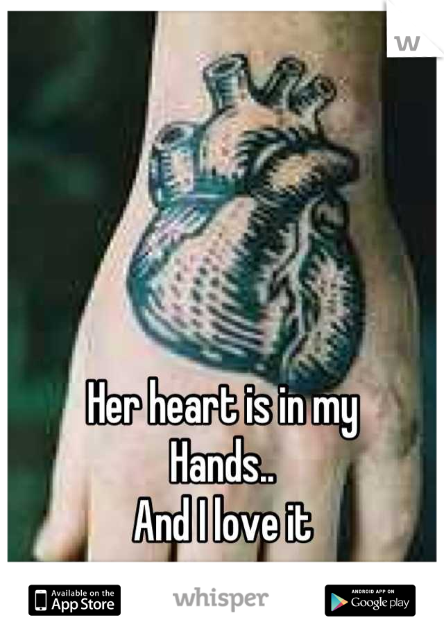 Her heart is in my Hands.. And I love it