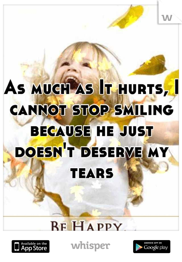 As much as It hurts, I cannot stop smiling because he just doesn't deserve my tears