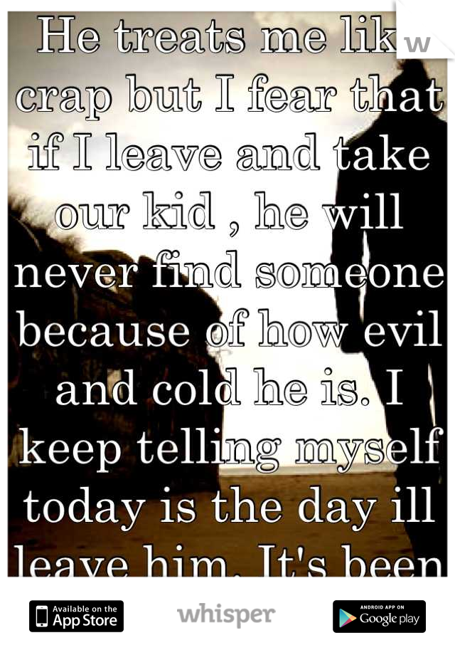 He treats me like crap but I fear that if I leave and take our kid , he will never find someone because of how evil and cold he is. I keep telling myself today is the day ill leave him. It's been 3yrs