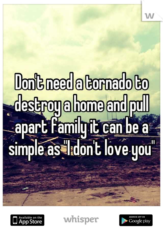 """Don't need a tornado to destroy a home and pull apart family it can be a simple as """"I don't love you"""""""
