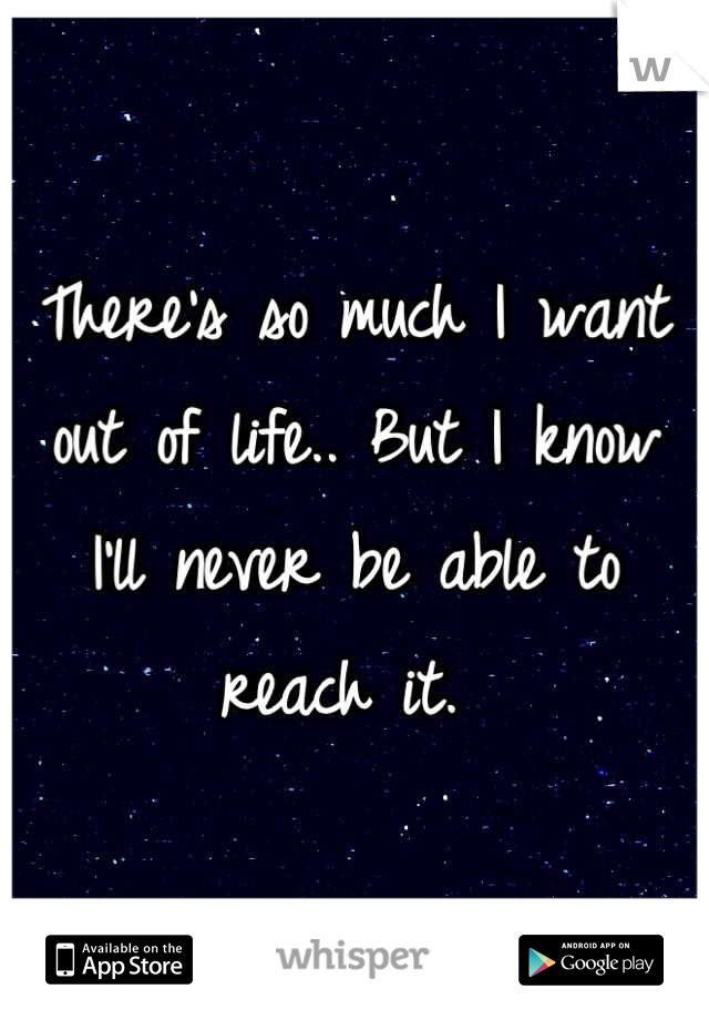 There's so much I want out of life.. But I know I'll never be able to reach it.