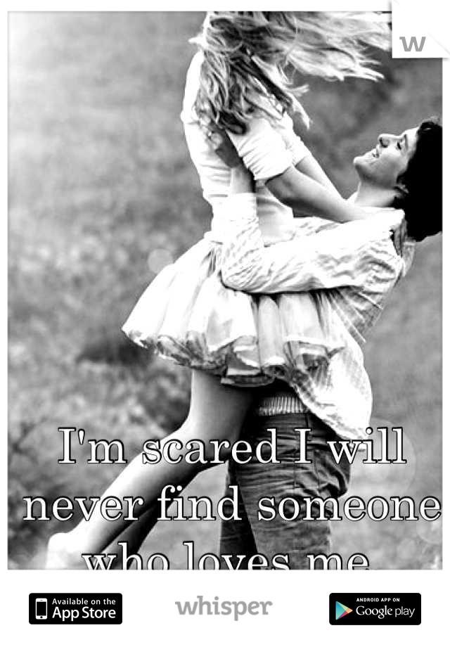 I'm scared I will never find someone who loves me.