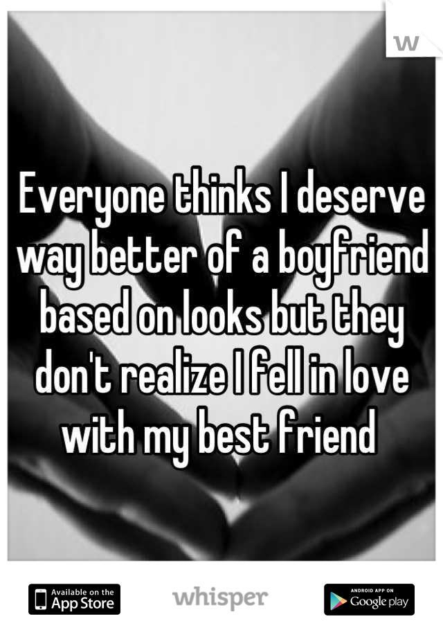 Everyone thinks I deserve way better of a boyfriend based on looks but they don't realize I fell in love with my best friend
