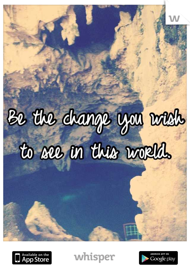 Be the change you wish to see in this world.