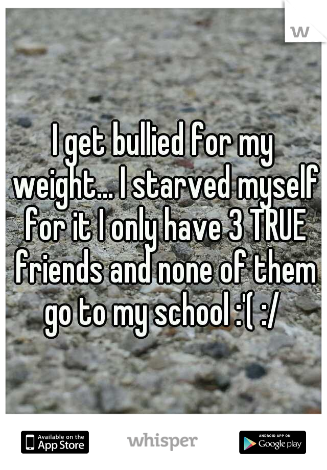 I get bullied for my weight... I starved myself for it I only have 3 TRUE friends and none of them go to my school :'( :/