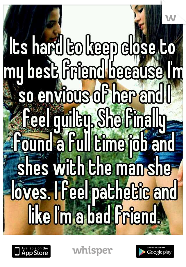Its hard to keep close to my best friend because I'm so envious of her and I feel guilty. She finally found a full time job and shes with the man she loves. I feel pathetic and like I'm a bad friend.