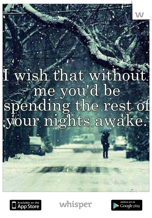 I wish that without me you'd be spending the rest of your nights awake.