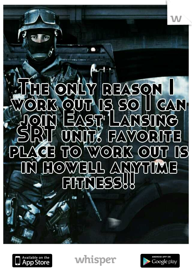 The only reason I work out is so I can join East Lansing SRT unit. favorite place to work out is in howell anytime fitness!!!