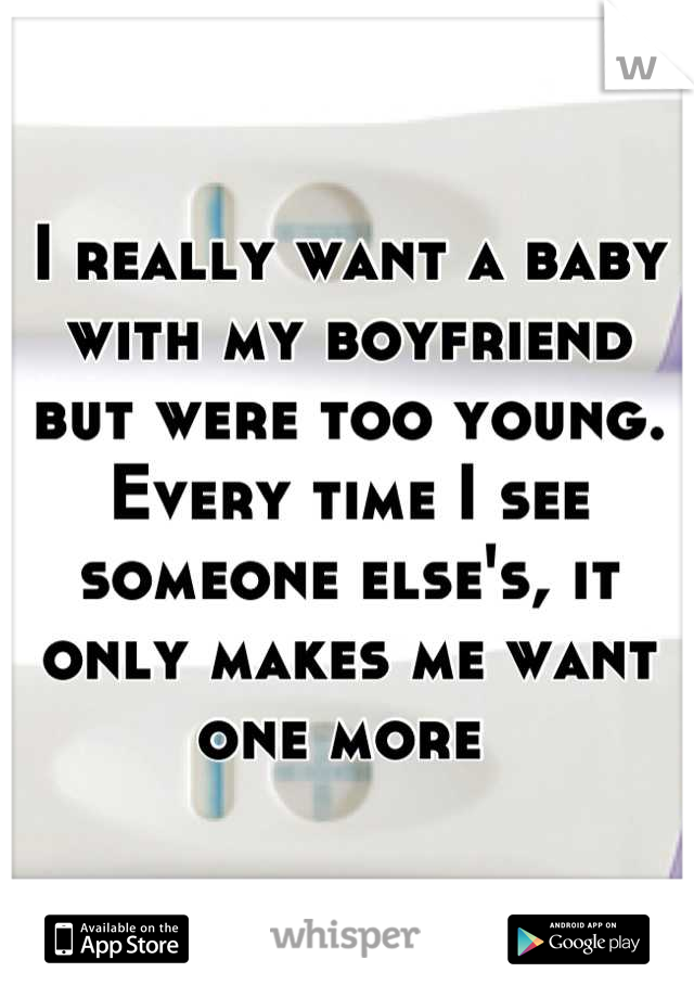 I really want a baby with my boyfriend but were too young. Every time I see someone else's, it only makes me want one more