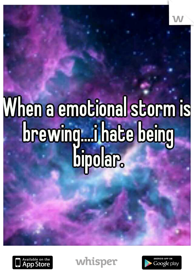 When a emotional storm is brewing....i hate being bipolar.