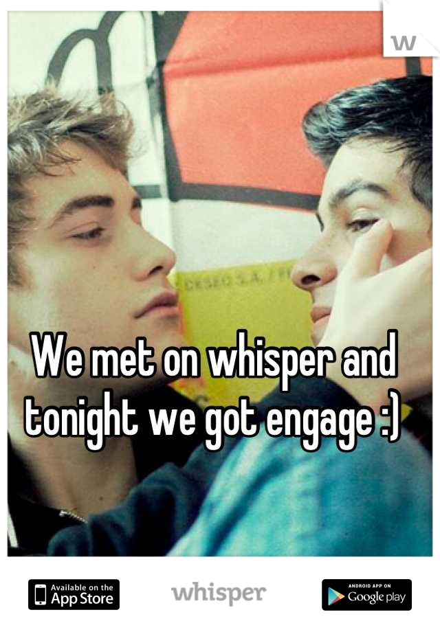 We met on whisper and tonight we got engage :)