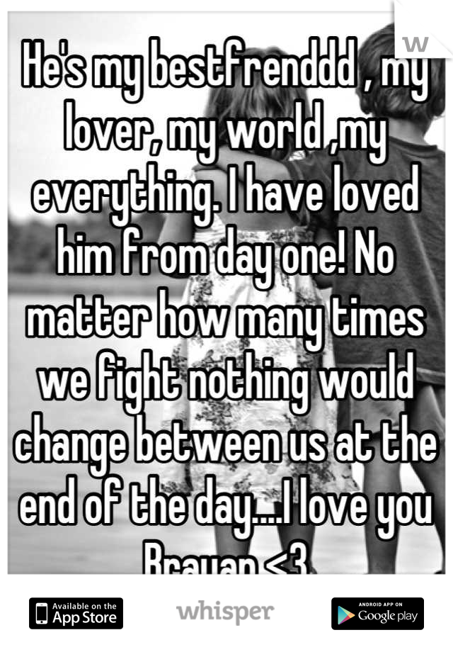 He's my bestfrenddd , my lover, my world ,my everything. I have loved him from day one! No matter how many times we fight nothing would change between us at the end of the day....I love you Brayan <3