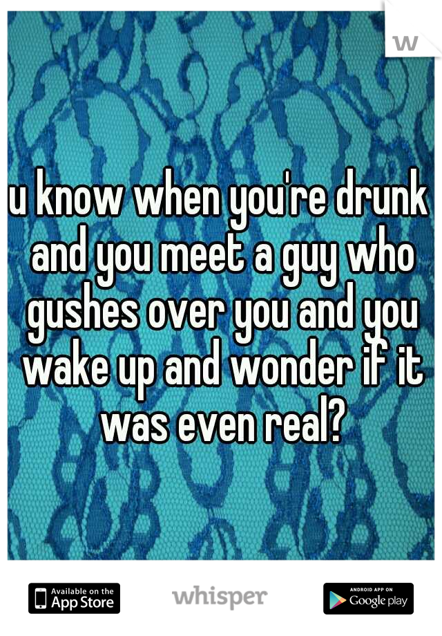 u know when you're drunk and you meet a guy who gushes over you and you wake up and wonder if it was even real?