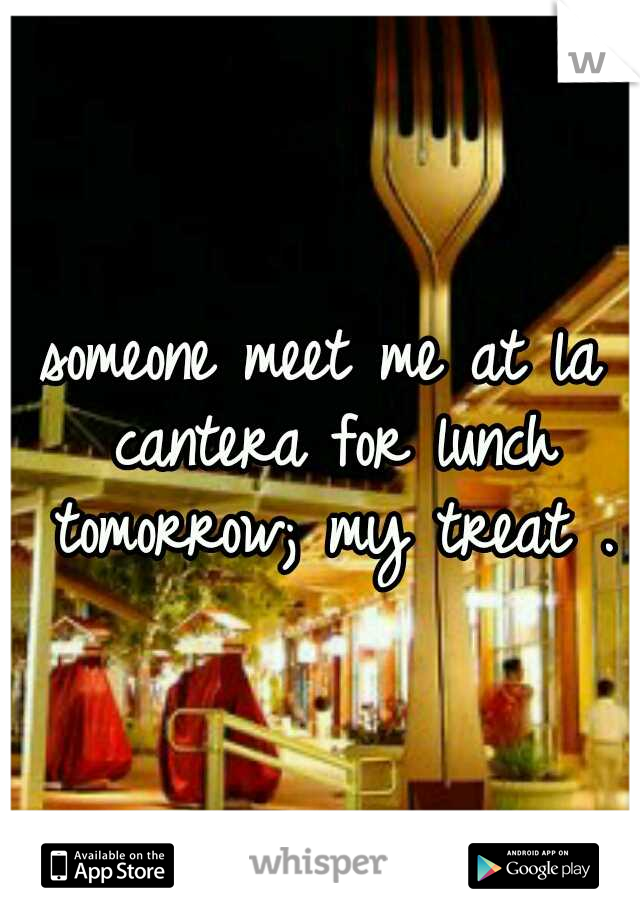 someone meet me at la cantera for lunch tomorrow; my treat .