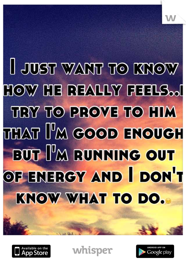 I just want to know how he really feels..i try to prove to him that I'm good enough but I'm running out of energy and I don't know what to do.😔