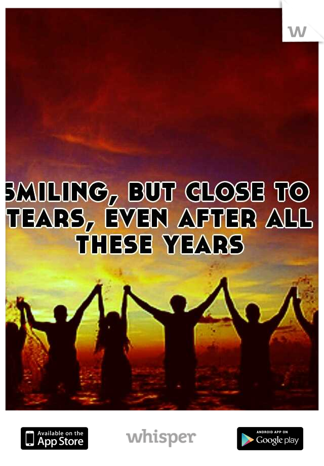 smiling, but close to tears, even after all these years