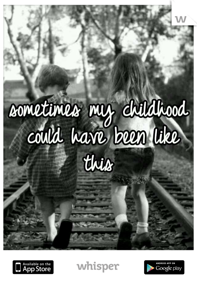 sometimes my childhood could have been like this