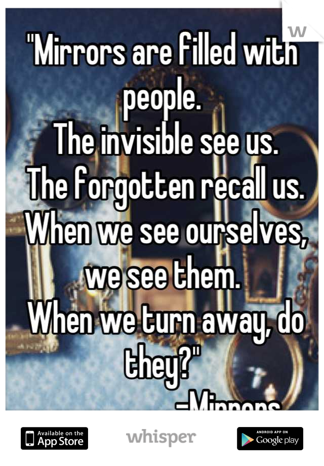 """""""Mirrors are filled with people.  The invisible see us.  The forgotten recall us.  When we see ourselves, we see them.  When we turn away, do they?""""                       -Mirrors"""