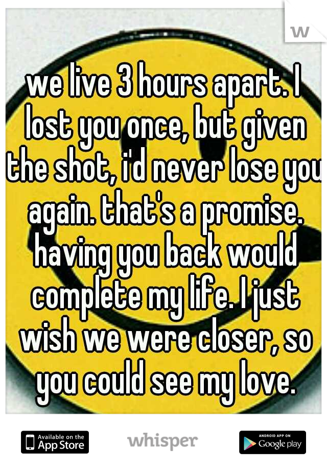 we live 3 hours apart. I lost you once, but given the shot, i'd never lose you again. that's a promise. having you back would complete my life. I just wish we were closer, so you could see my love.