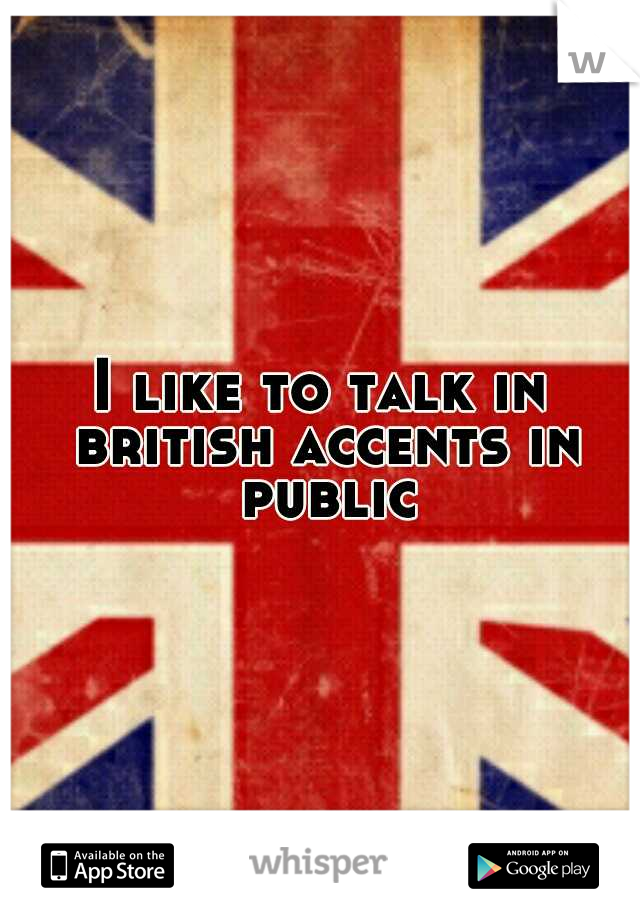 I like to talk in british accents in public