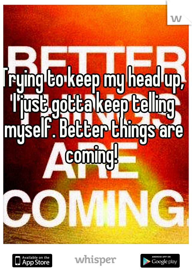 Trying to keep my head up, I just gotta keep telling myself. Better things are coming!