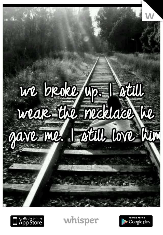 we broke up. I still wear the necklace he gave me. I still love him