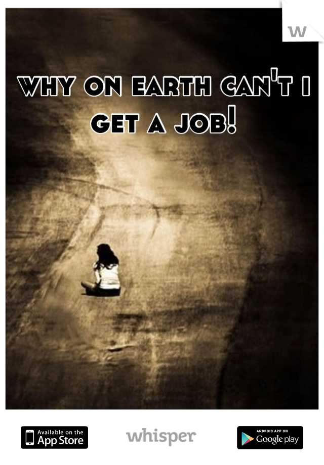 why on earth can't i get a job!
