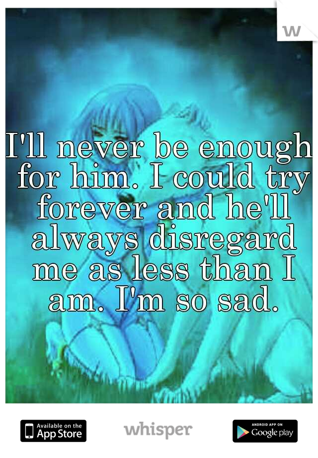 I'll never be enough for him. I could try forever and he'll always disregard me as less than I am. I'm so sad.
