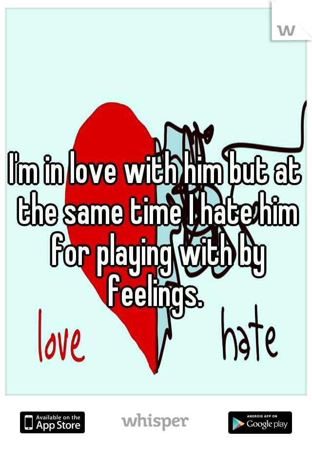 I'm in love with him but at the same time I hate him for playing with by feelings.