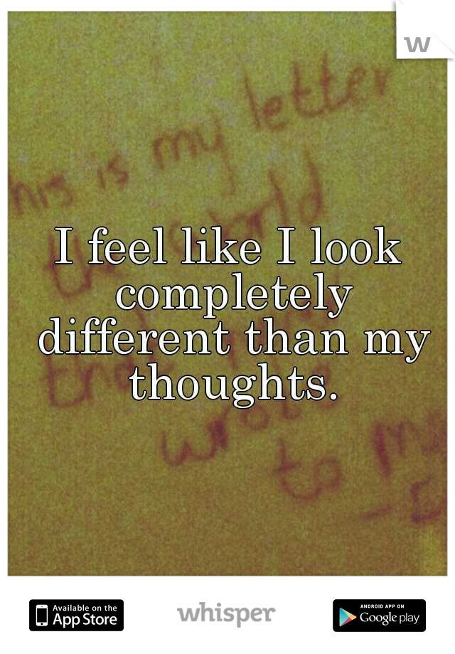 I feel like I look completely different than my thoughts.