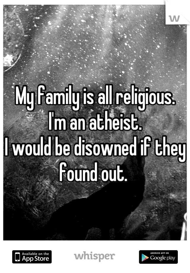 My family is all religious.  I'm an atheist.  I would be disowned if they found out.