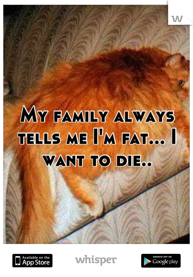 My family always tells me I'm fat... I want to die..