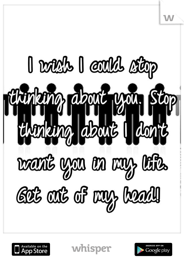 I wish I could stop thinking about you. Stop thinking about I don't want you in my life. Get out of my head!