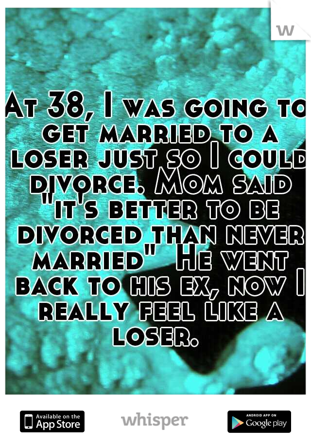 "At 38, I was going to get married to a loser just so I could divorce. Mom said ""it's better to be divorced than never married""  He went back to his ex, now I really feel like a loser."