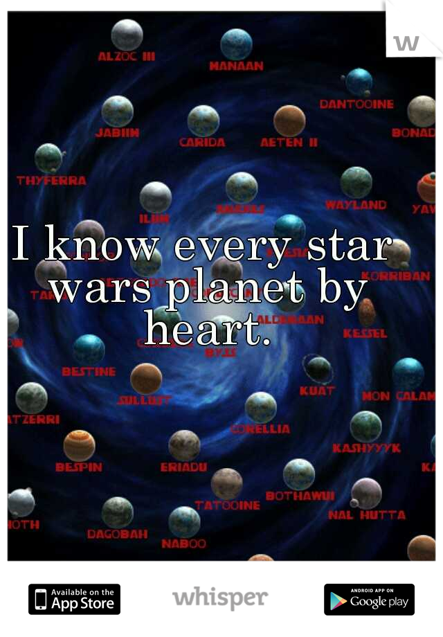 I know every star wars planet by heart.
